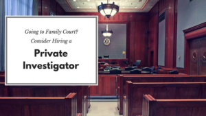 Hiring a Private Investigator When Going to Family Court | Baldwin Legal Investigations